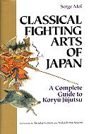Classical Fighting Arts Of Japan -  A Complete Guide to Koryu Jujutsu